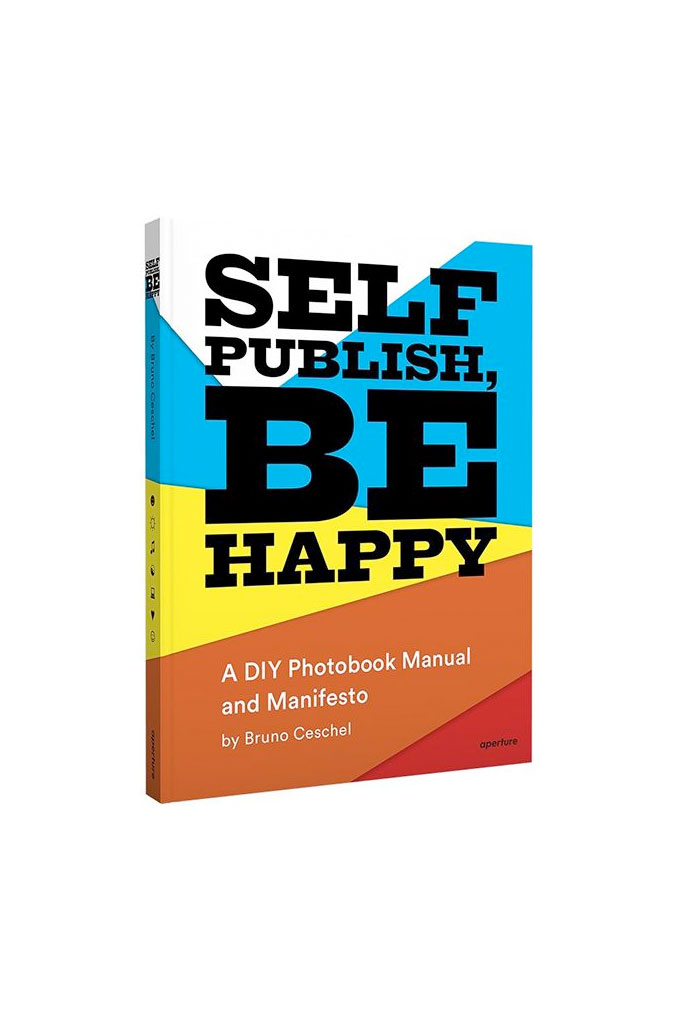 Self Publish, Be Happy: A DIY Photobook Manual And Manifesto By Bruno Ceschel, November 2015, Co-published With Aperture